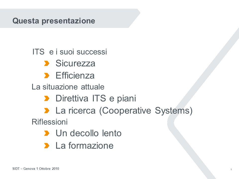 1 SIDT – Genova 1 Ottobre 2010 Questa presentazione ITS e i suoi successi Sicurezza Efficienza La situazione attuale Direttiva ITS e piani La ricerca (Cooperative Systems) Riflessioni Un decollo lento La formazione