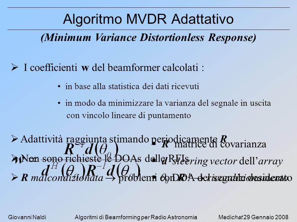 Giovanni NaldiAlgoritmi di Beamforming per Radio AstronomiaMedichat 29 Gennaio 2008 Algoritmo MVDR Adattativo I coefficienti w del beamformer calcolati : (Minimum Variance Distortionless Response) in base alla statistica dei dati ricevuti in modo da minimizzare la varianza del segnale in uscita con vincolo lineare di puntamento R matrice di covarianza d steering vector dellarray 0 DOA del segnale desiderato Adattività raggiunta stimando periodicamente R Non sono richieste le DOAs delle RFIs R malcondizionata problemi con R -1 ricondizionamento