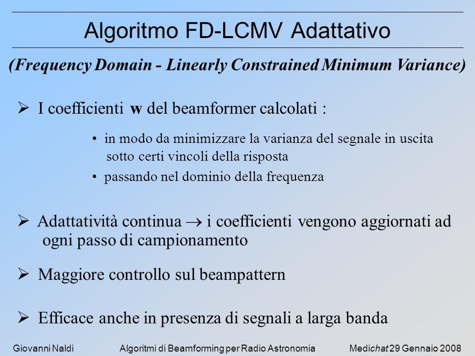Giovanni NaldiAlgoritmi di Beamforming per Radio AstronomiaMedichat 29 Gennaio 2008 Algoritmo FD-LCMV Adattativo (Frequency Domain - Linearly Constrai
