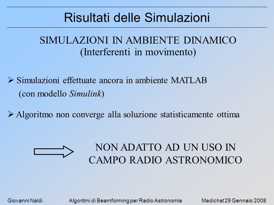 Giovanni NaldiAlgoritmi di Beamforming per Radio AstronomiaMedichat 29 Gennaio 2008 Risultati delle Simulazioni SIMULAZIONI IN AMBIENTE DINAMICO (Interferenti in movimento) Simulazioni effettuate ancora in ambiente MATLAB (con modello Simulink) Algoritmo non converge alla soluzione statisticamente ottima NON ADATTO AD UN USO IN CAMPO RADIO ASTRONOMICO