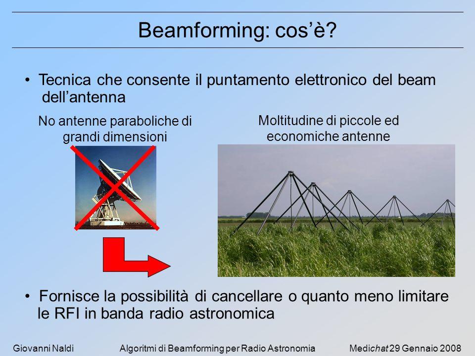 Giovanni NaldiAlgoritmi di Beamforming per Radio AstronomiaMedichat 29 Gennaio 2008 Scenario Segnale radio astronomico molto debole SNR < 1 Interferenze (RFIs) di elevata intensità che : si sovrappongono al segnale desiderato nel tempo in frequenza e provengono da direzioni (DOAs) diverse Filtraggio spettrale è INEFFICACE E necessaria una TECNICA ALTERNATIVA Osservazioni fuori dalle bande riservate