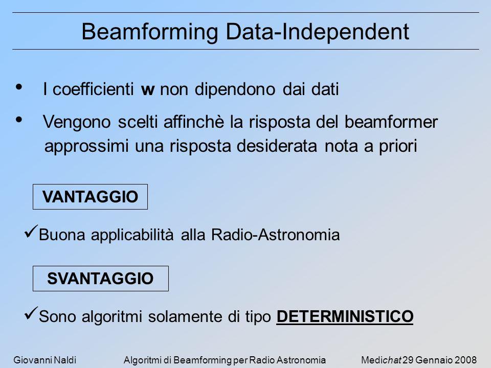 Giovanni NaldiAlgoritmi di Beamforming per Radio AstronomiaMedichat 29 Gennaio 2008 Beamforming Classico OBIETTIVO : si vuole approssimare una risposta massima nella direzione desiderata e nulla altrove I coefficienti (complessi) w del beamformer vengono calcolati in modo che : Il beam punti nella direzione desiderata ( 0 ) FASE di w I lobi secondari siano sufficientemente bassi MODULO di w 0 è richiesta ma è sempre nota in Radio-Astronomia d( 0 ) = steering vector associato a 0 si può usare il finestramento dei coefficienti per controllare la forma della risposta ma ciò porta a perdita di risoluzione