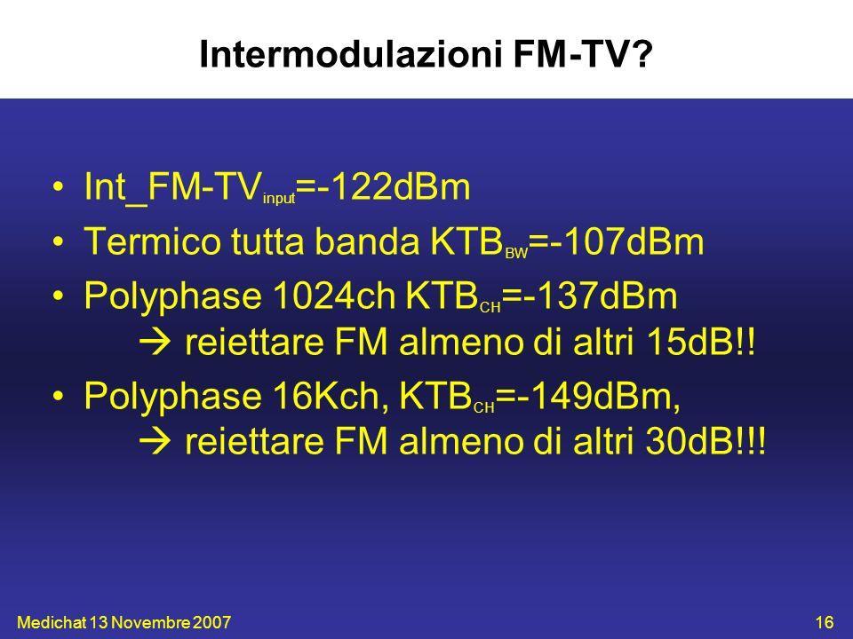 Medichat 13 Novembre 200716 Intermodulazioni FM-TV? Int_FM-TV input =-122dBm Termico tutta banda KTB BW =-107dBm Polyphase 1024ch KTB CH =-137dBm reie