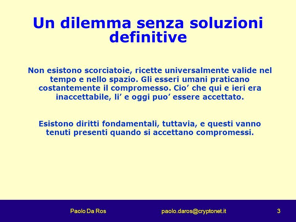 Paolo Da Ros paolo.daros@cryptonet.it 3 Un dilemma senza soluzioni definitive Non esistono scorciatoie, ricette universalmente valide nel tempo e nell