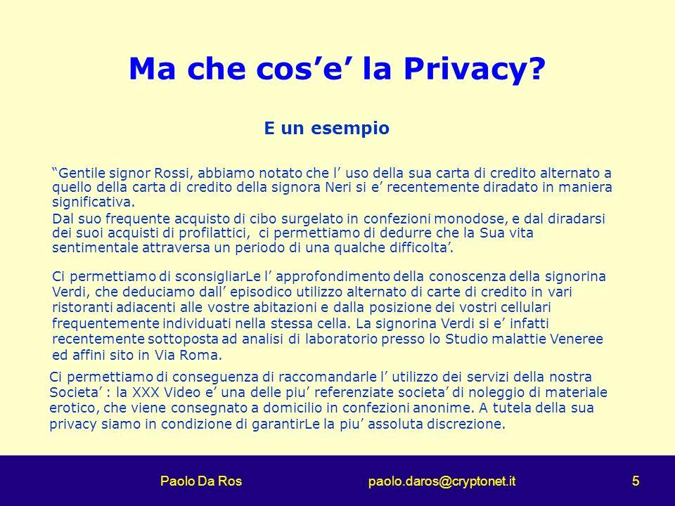 Paolo Da Ros paolo.daros@cryptonet.it 5 Ma che cose la Privacy? Gentile signor Rossi, abbiamo notato che l uso della sua carta di credito alternato a