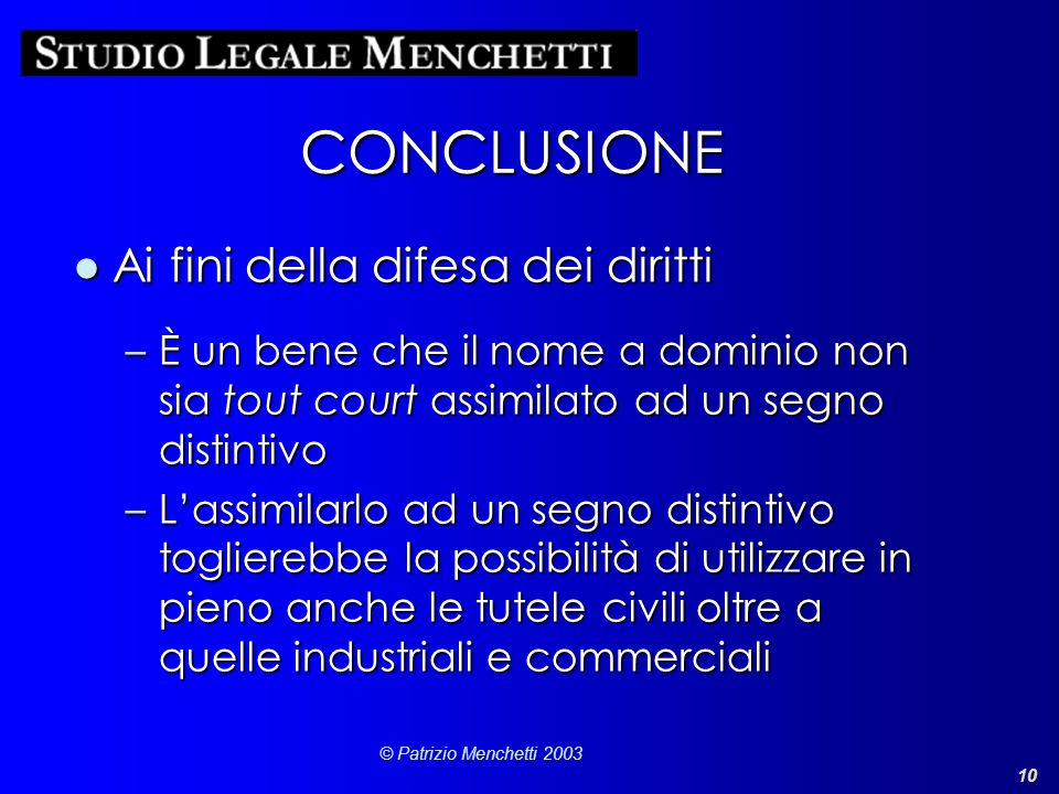 10 © Patrizio Menchetti 2003 CONCLUSIONE Ai fini della difesa dei dirittiAi fini della difesa dei diritti –È un bene che il nome a dominio non sia tou