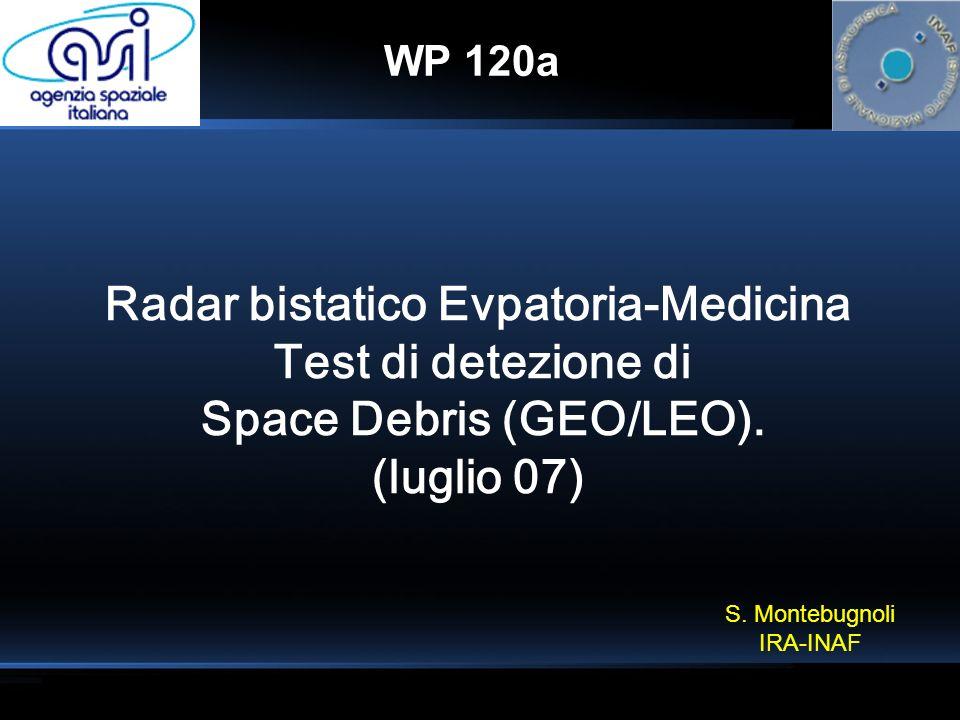 WP 120a Radar bistatico Evpatoria-Medicina Test di detezione di Space Debris (GEO/LEO). (luglio 07) S. Montebugnoli IRA-INAF