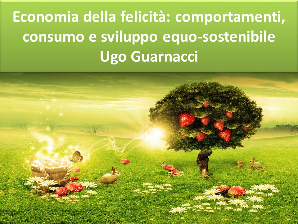 Economia della felicità: comportamenti, consumo e sviluppo equo-sostenibile Ugo Guarnacci