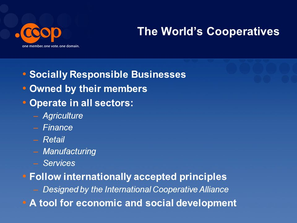 The Worlds Cooperatives Socially Responsible Businesses Owned by their members Operate in all sectors: –Agriculture –Finance –Retail –Manufacturing –Services Follow internationally accepted principles –Designed by the International Cooperative Alliance A tool for economic and social development