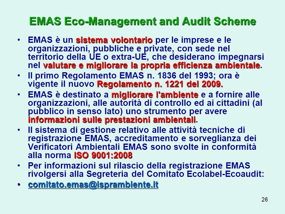 26 EMAS Eco-Management and Audit Scheme sistema volontario valutare e migliorare la propria efficienza ambientaleEMAS è un sistema volontario per le imprese e le organizzazioni, pubbliche e private, con sede nel territorio della UE o extra-UE, che desiderano impegnarsi nel valutare e migliorare la propria efficienza ambientale.