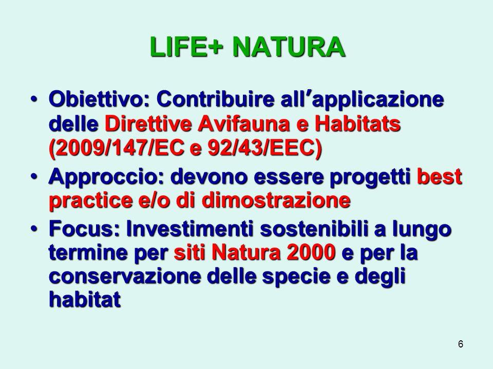 6 LIFE+ NATURA Obiettivo: Contribuire allapplicazione delle Direttive Avifauna e Habitats (2009/147/EC e 92/43/EEC)Obiettivo: Contribuire allapplicazione delle Direttive Avifauna e Habitats (2009/147/EC e 92/43/EEC) Approccio: devono essere progetti best practice e/o di dimostrazioneApproccio: devono essere progetti best practice e/o di dimostrazione Focus: Investimenti sostenibili a lungo termine per siti Natura 2000 e per la conservazione delle specie e degli habitatFocus: Investimenti sostenibili a lungo termine per siti Natura 2000 e per la conservazione delle specie e degli habitat