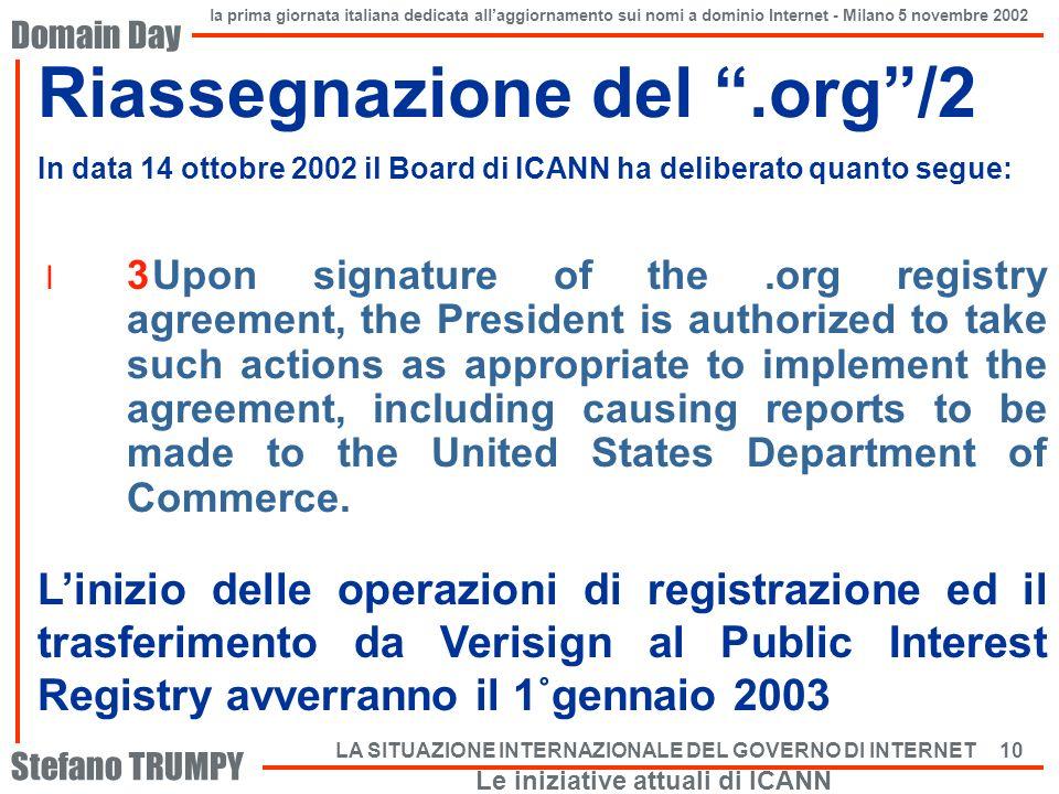 Domain Day Stefano TRUMPY la prima giornata italiana dedicata allaggiornamento sui nomi a dominio Internet - Milano 5 novembre 2002 LA SITUAZIONE INTERNAZIONALE DEL GOVERNO DI INTERNET 10 Riassegnazione del.org/2 In data 14 ottobre 2002 il Board di ICANN ha deliberato quanto segue: Linizio delle operazioni di registrazione ed il trasferimento da Verisign al Public Interest Registry avverranno il 1˚gennaio 2003 Le iniziative attuali di ICANN l 3Upon signature of the.org registry agreement, the President is authorized to take such actions as appropriate to implement the agreement, including causing reports to be made to the United States Department of Commerce.