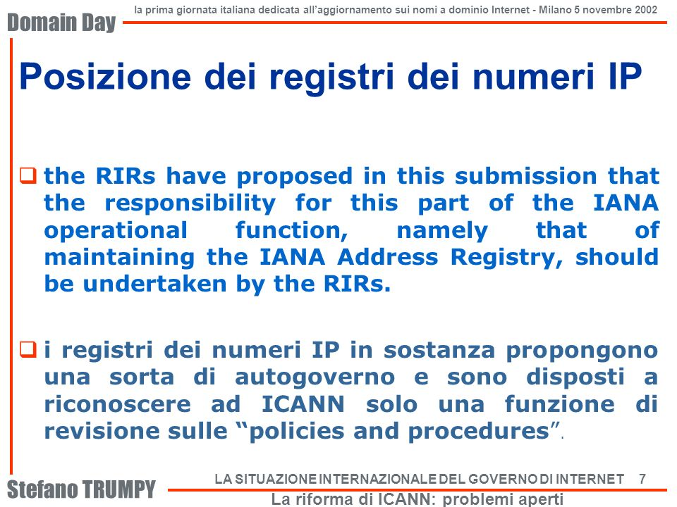 Domain Day Stefano TRUMPY la prima giornata italiana dedicata allaggiornamento sui nomi a dominio Internet - Milano 5 novembre 2002 LA SITUAZIONE INTERNAZIONALE DEL GOVERNO DI INTERNET 7 Posizione dei registri dei numeri IP the RIRs have proposed in this submission that the responsibility for this part of the IANA operational function, namely that of maintaining the IANA Address Registry, should be undertaken by the RIRs.