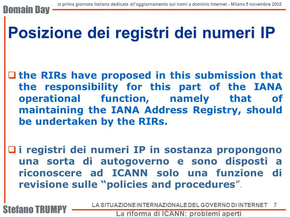 Domain Day Stefano TRUMPY la prima giornata italiana dedicata allaggiornamento sui nomi a dominio Internet - Milano 5 novembre 2002 LA SITUAZIONE INTERNAZIONALE DEL GOVERNO DI INTERNET 8 Posizione dei registri dei ccTLD I ccTLD non hanno una organizzazione pargonabile a quella dei RIR ma intendono in sostanza perseguire uno scopo simile: 1.Affermare la giurisdizione nazionale dei ccTLD; 2.Nei riguardi della funzione IANA di ICANN, vi e molta insoddisfazione (zone file transfer, aggiornamenti dei record, data escrow); tale funzione (la parte relativa ai ccTLD) deve essere rivista in modo soddisfacente per i ccTLD, altrimenti dovrebbe essere scorporata da ICANN; 3.Le discussioni sulla riforma hanno di fatto bloccato le trattative sui contratti con ICANN ed i finanziamenti.