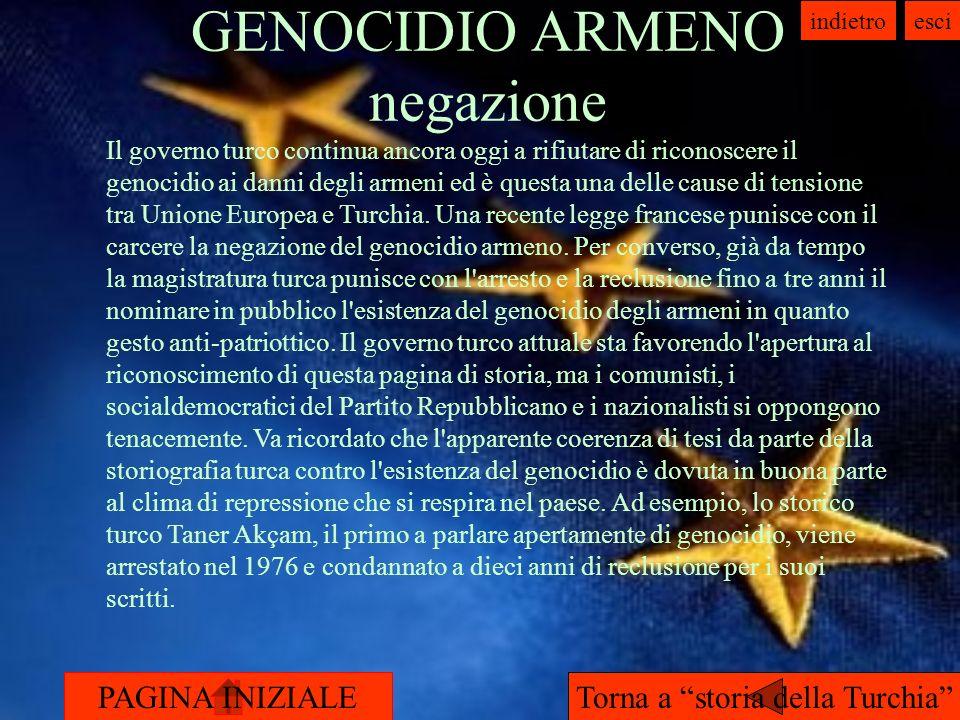 PAGINA INIZIALE indietroesci GENOCIDIO ARMENO negazione Torna a storia della Turchia Il governo turco continua ancora oggi a rifiutare di riconoscere il genocidio ai danni degli armeni ed è questa una delle cause di tensione tra Unione Europea e Turchia.