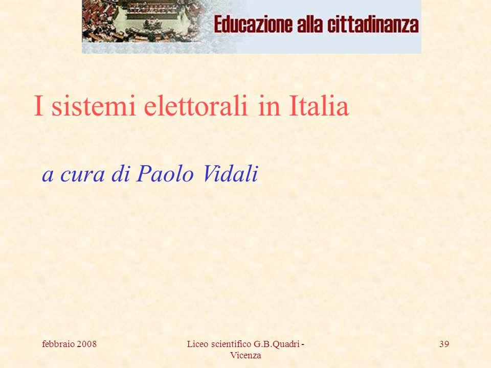 febbraio 2008Liceo scientifico G.B.Quadri - Vicenza 39 I sistemi elettorali in Italia a cura di Paolo Vidali