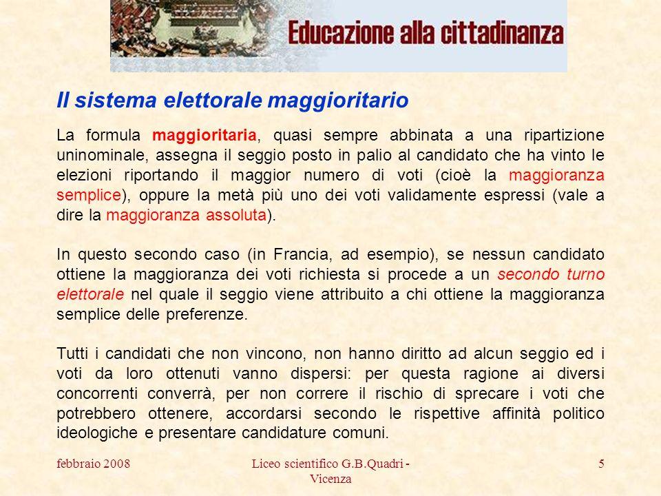 febbraio 2008Liceo scientifico G.B.Quadri - Vicenza 6 Il primo effetto che i sistemi maggioritari tendono a provocare sul sistema politico è dunque quello della riduzione del numero dei partiti, fino a giungere, in alcuni casi, peraltro piuttosto rari, al bipartitismo.