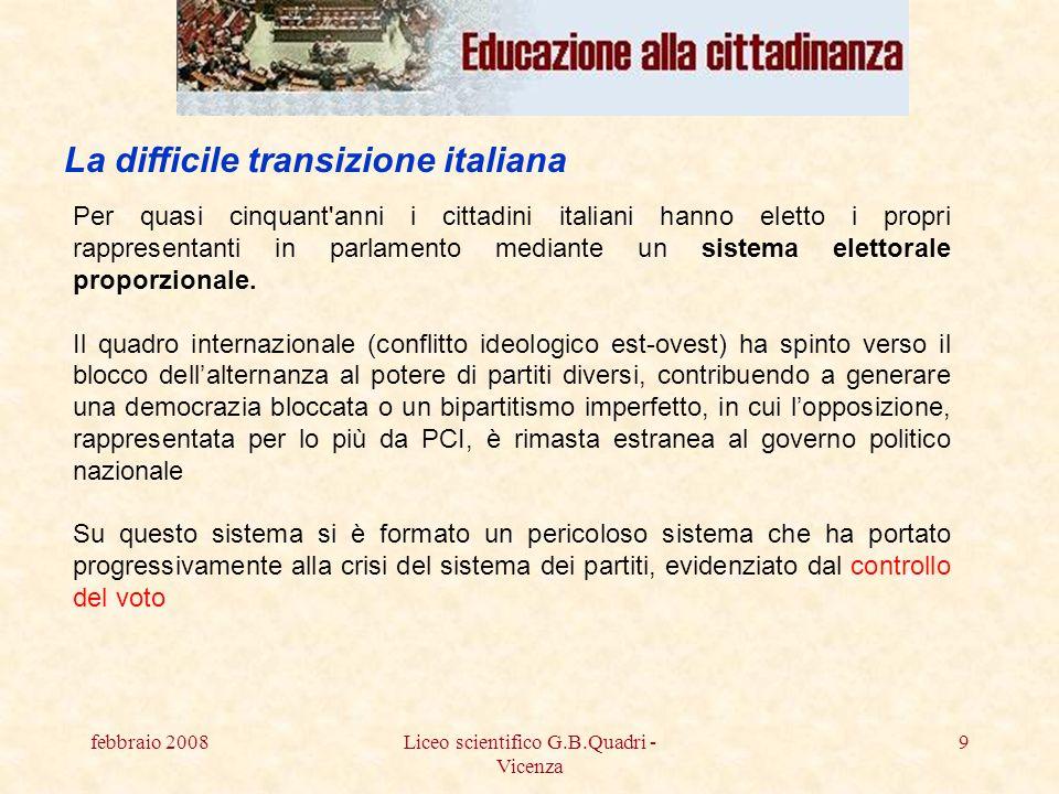 febbraio 2008Liceo scientifico G.B.Quadri - Vicenza 9 Per quasi cinquant anni i cittadini italiani hanno eletto i propri rappresentanti in parlamento mediante un sistema elettorale proporzionale.