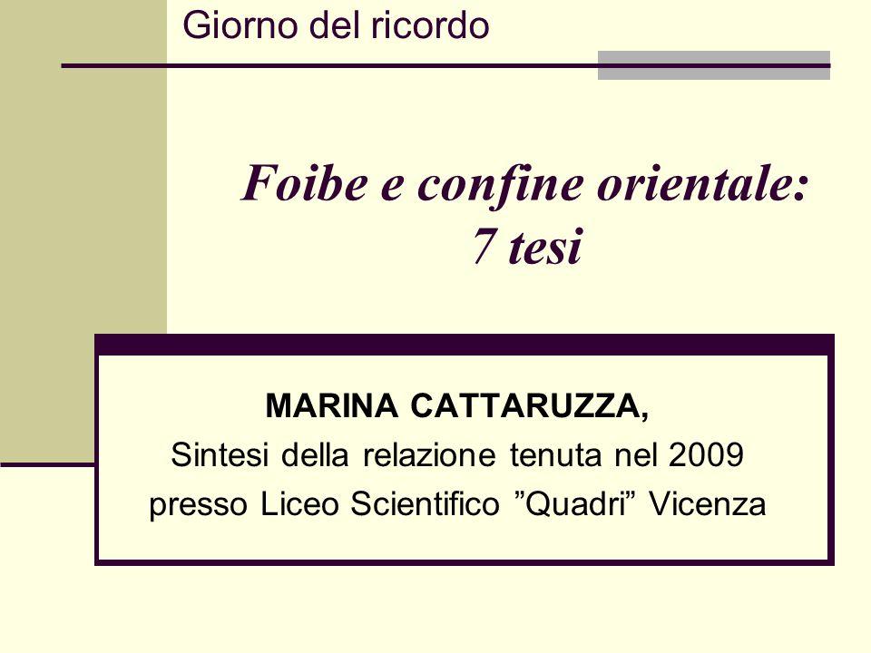 Foibe e confine orientale: 7 tesi MARINA CATTARUZZA, Sintesi della relazione tenuta nel 2009 presso Liceo Scientifico Quadri Vicenza Giorno del ricordo