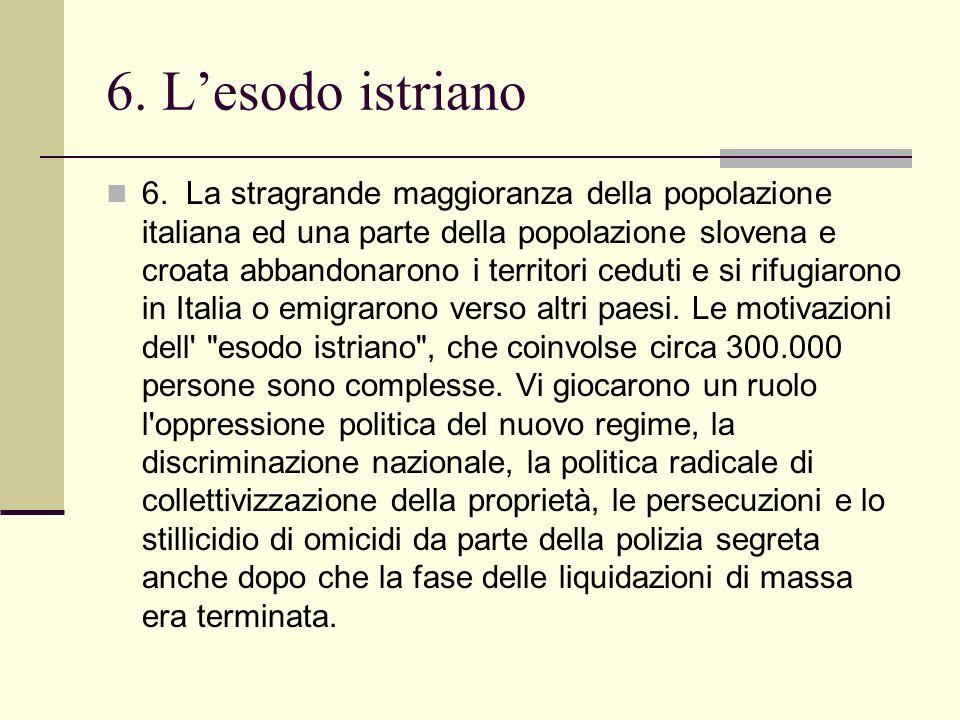 6. La stragrande maggioranza della popolazione italiana ed una parte della popolazione slovena e croata abbandonarono i territori ceduti e si rifugiar