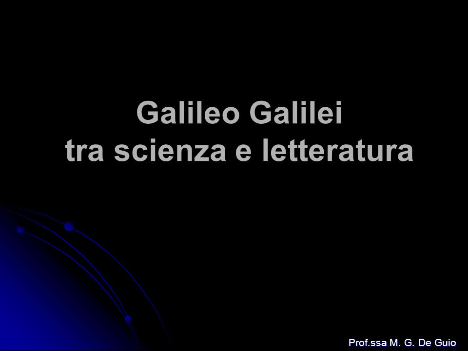 Galileo Galilei tra scienza e letteratura Prof.ssa M. G. De Guio