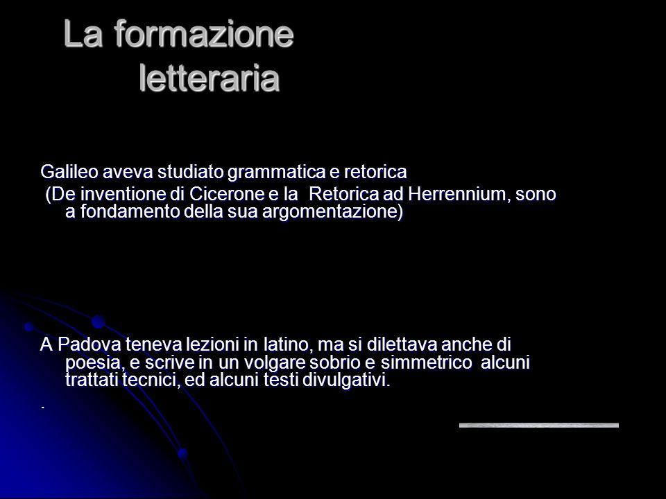La formazione letteraria Galileo aveva studiato grammatica e retorica (De inventione di Cicerone e la Retorica ad Herrennium, sono a fondamento della