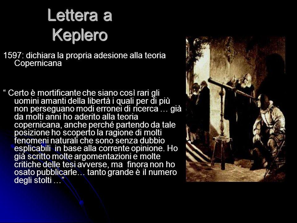 Lettera a Keplero 1597: dichiara la propria adesione alla teoria Copernicana Certo è mortificante che siano così rari gli uomini amanti della libertà