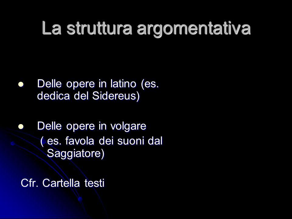 La struttura argomentativa Delle opere in latino (es. dedica del Sidereus) Delle opere in latino (es. dedica del Sidereus) Delle opere in volgare Dell