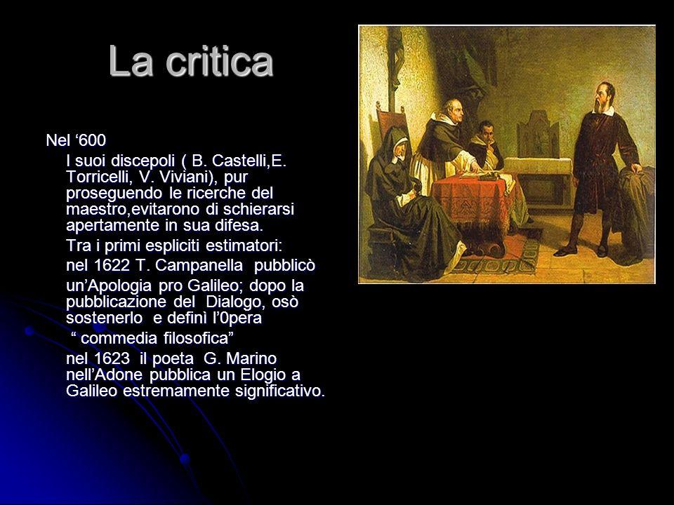 La critica Nel 600 Nel 600 I suoi discepoli ( B. Castelli,E. Torricelli, V. Viviani), pur proseguendo le ricerche del maestro,evitarono di schierarsi