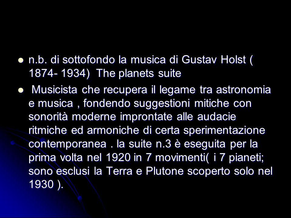 n.b. di sottofondo la musica di Gustav Holst ( 1874- 1934) The planets suite n.b. di sottofondo la musica di Gustav Holst ( 1874- 1934) The planets su