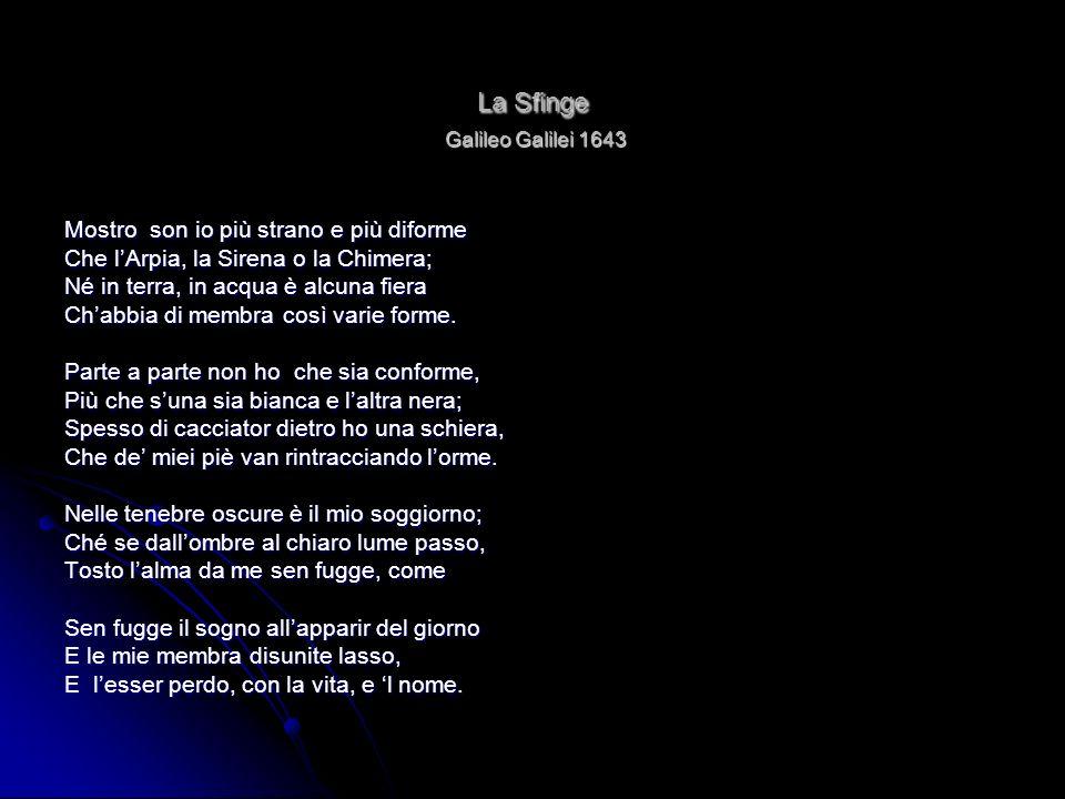 La Sfinge Galileo Galilei 1643 Mostro son io più strano e più diforme Che lArpia, la Sirena o la Chimera; Né in terra, in acqua è alcuna fiera Chabbia
