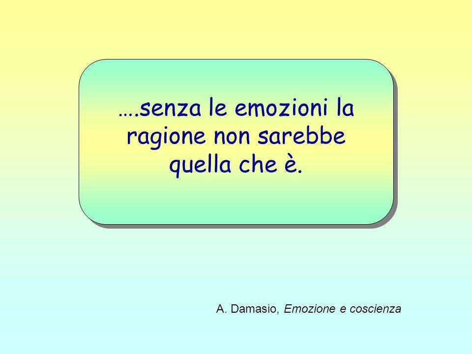 ….senza le emozioni la ragione non sarebbe quella che è. A. Damasio, Emozione e coscienza