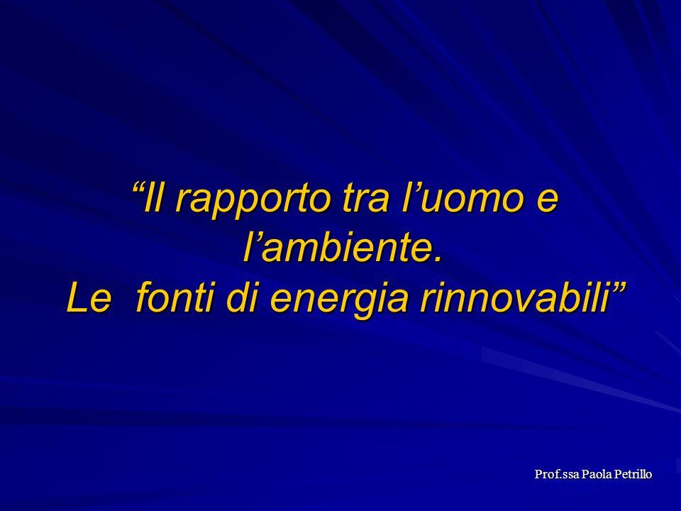 Il rapporto tra luomo e lambiente. Le fonti di energia rinnovabili Prof.ssa Paola Petrillo