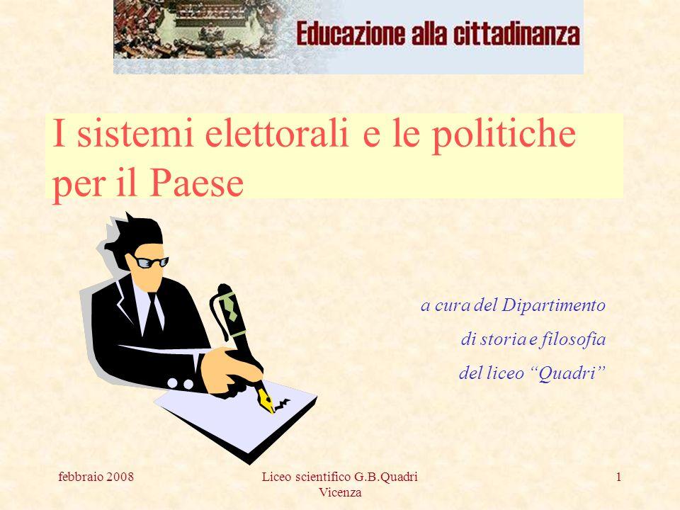 febbraio 2008Liceo scientifico G.B.Quadri Vicenza 1 I sistemi elettorali e le politiche per il Paese a cura del Dipartimento di storia e filosofia del liceo Quadri