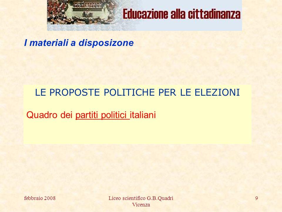 febbraio 2008Liceo scientifico G.B.Quadri Vicenza 9 I materiali a disposizone LE PROPOSTE POLITICHE PER LE ELEZIONI Quadro dei partiti politici italianipartiti politici