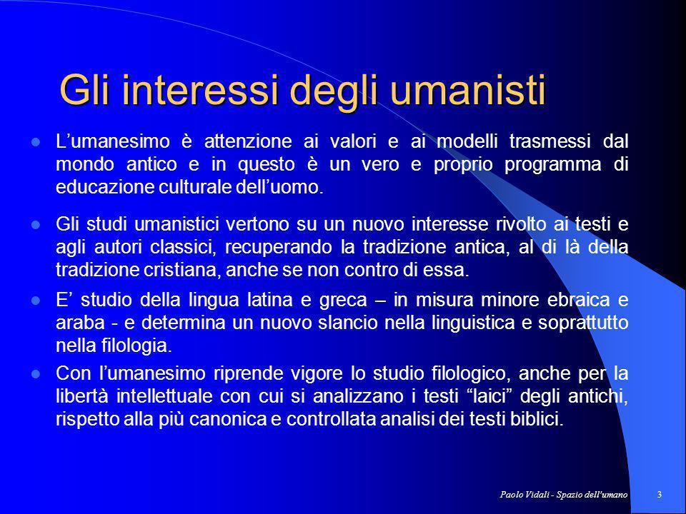 Paolo Vidali - Spazio dell umano3 Gli interessi degli umanisti Lumanesimo è attenzione ai valori e ai modelli trasmessi dal mondo antico e in questo è un vero e proprio programma di educazione culturale delluomo.