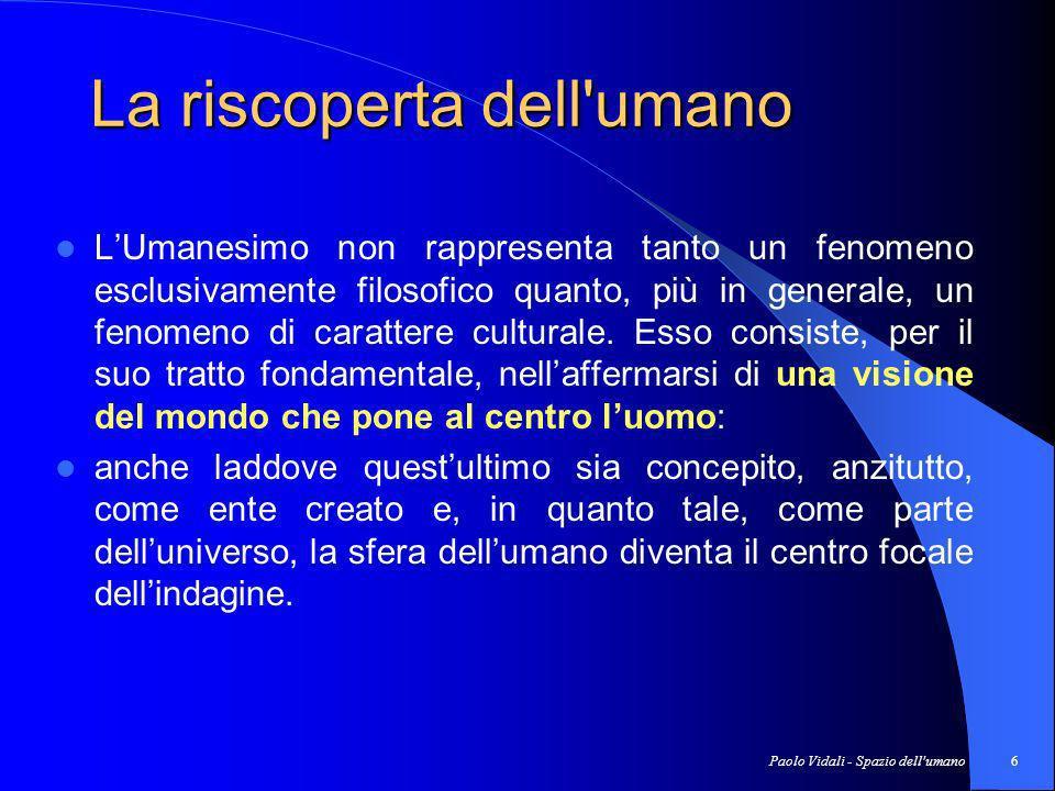 Paolo Vidali - Spazio dell umano7 Gli strumenti filosofici Gli strumenti filosofici utilizzati dagli Umanisti non sono nuovi; nuova è, invece, la prospettiva in cui essi li collocano.