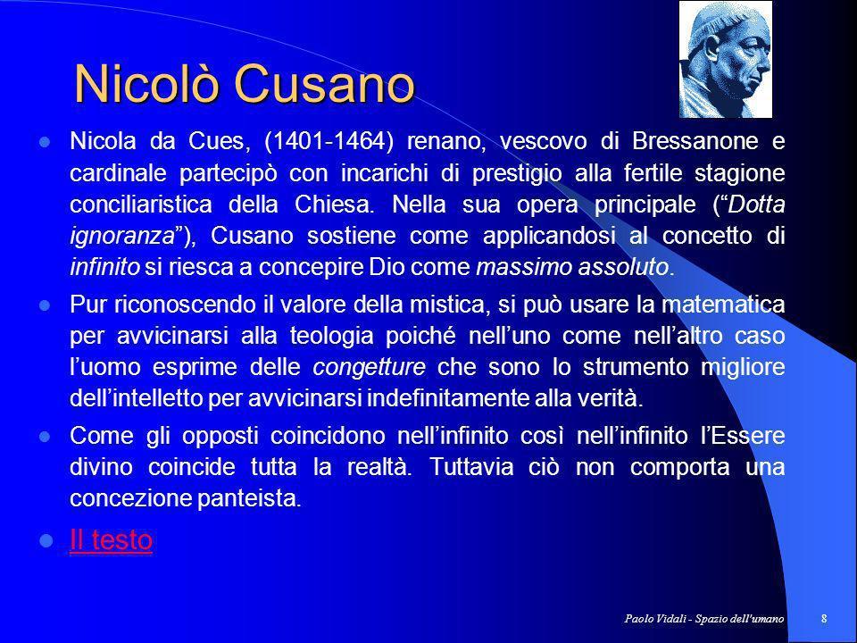 Paolo Vidali - Spazio dell umano8 Nicolò Cusano Nicola da Cues, (1401-1464) renano, vescovo di Bressanone e cardinale partecipò con incarichi di prestigio alla fertile stagione conciliaristica della Chiesa.