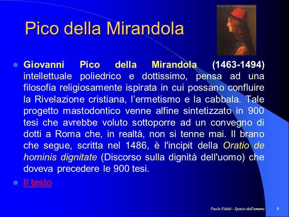 Paolo Vidali - Spazio dell umano9 Pico della Mirandola Giovanni Pico della Mirandola (1463-1494) intellettuale poliedrico e dottissimo, pensa ad una filosofia religiosamente ispirata in cui possano confluire la Rivelazione cristiana, lermetismo e la cabbala.