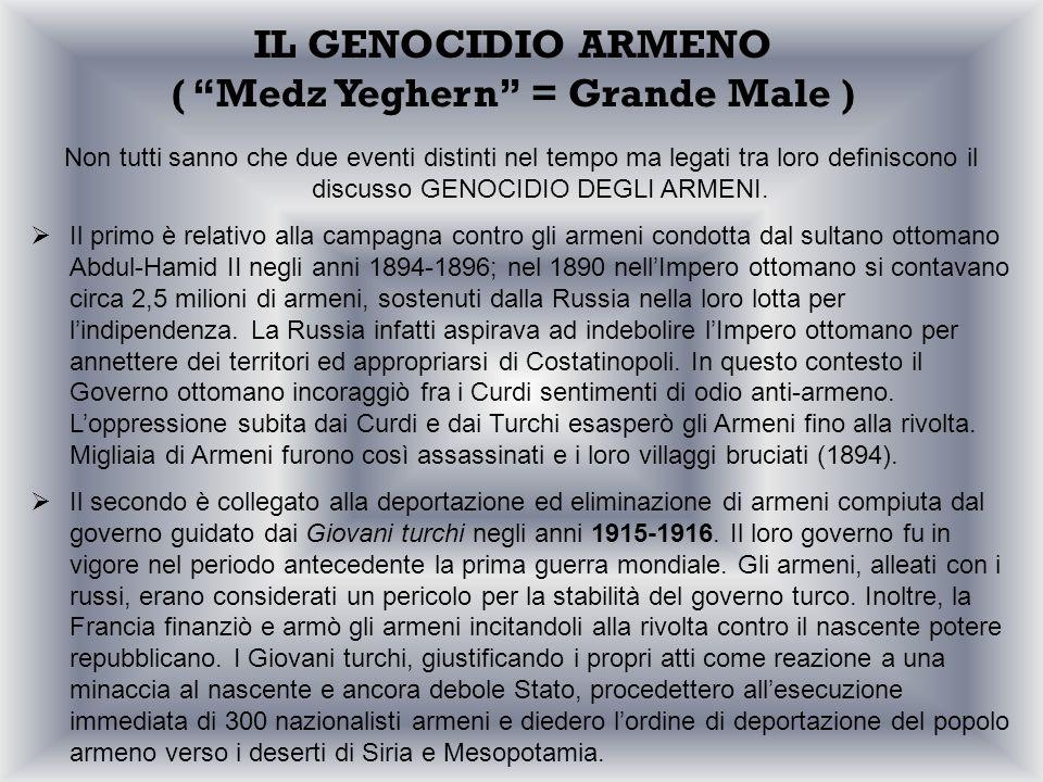 IL GENOCIDIO ARMENO ( Medz Yeghern = Grande Male ) Non tutti sanno che due eventi distinti nel tempo ma legati tra loro definiscono il discusso GENOCI