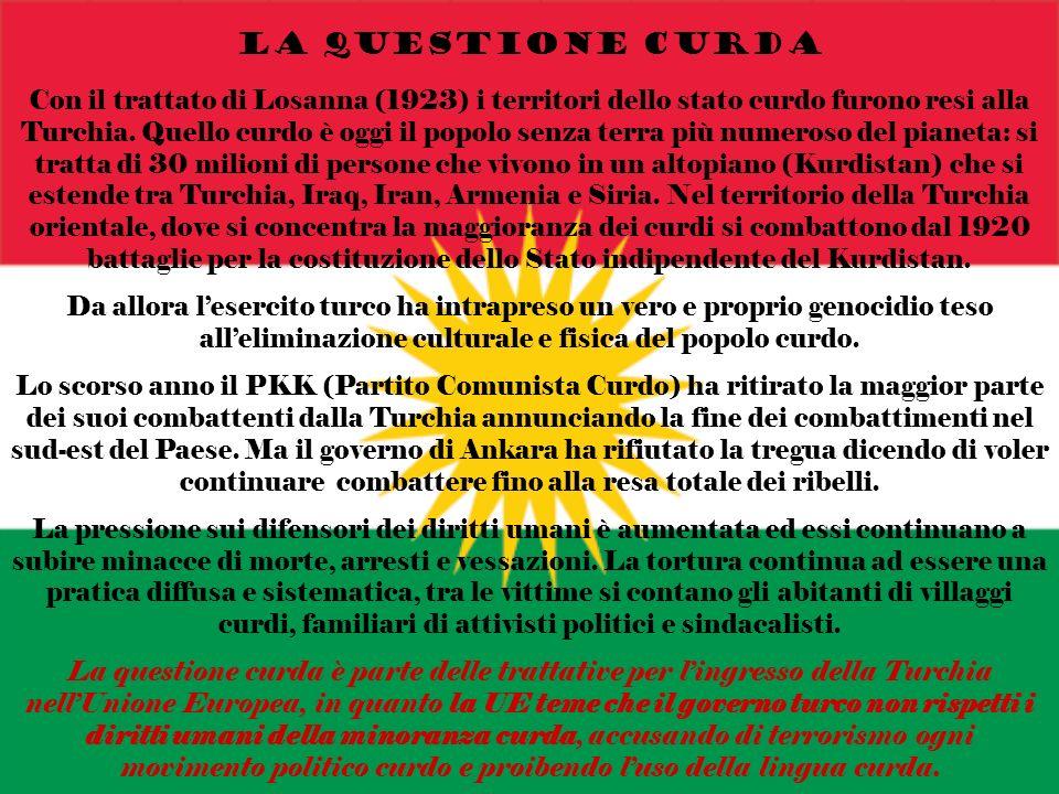 LA QUESTIONE CURDA Con il trattato di Losanna (1923) i territori dello stato curdo furono resi alla Turchia. Quello curdo è oggi il popolo senza terra