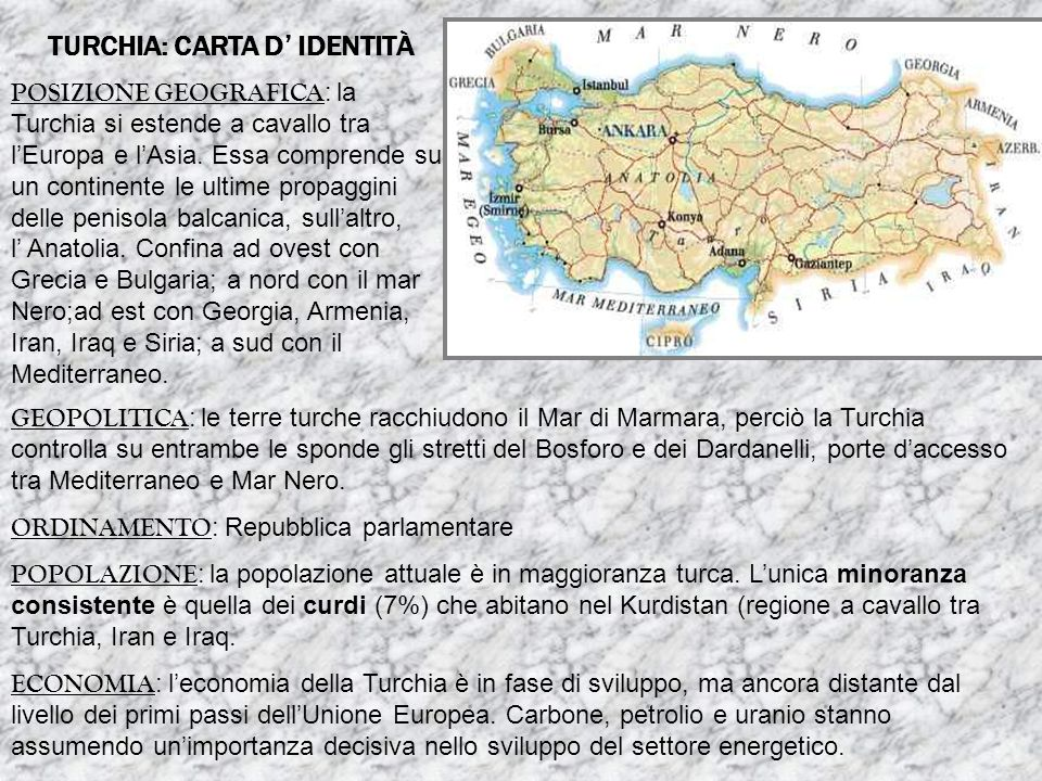 TURCHIA: CARTA D IDENTITÀ POSIZIONE GEOGRAFICA : la Turchia si estende a cavallo tra lEuropa e lAsia. Essa comprende su un continente le ultime propag