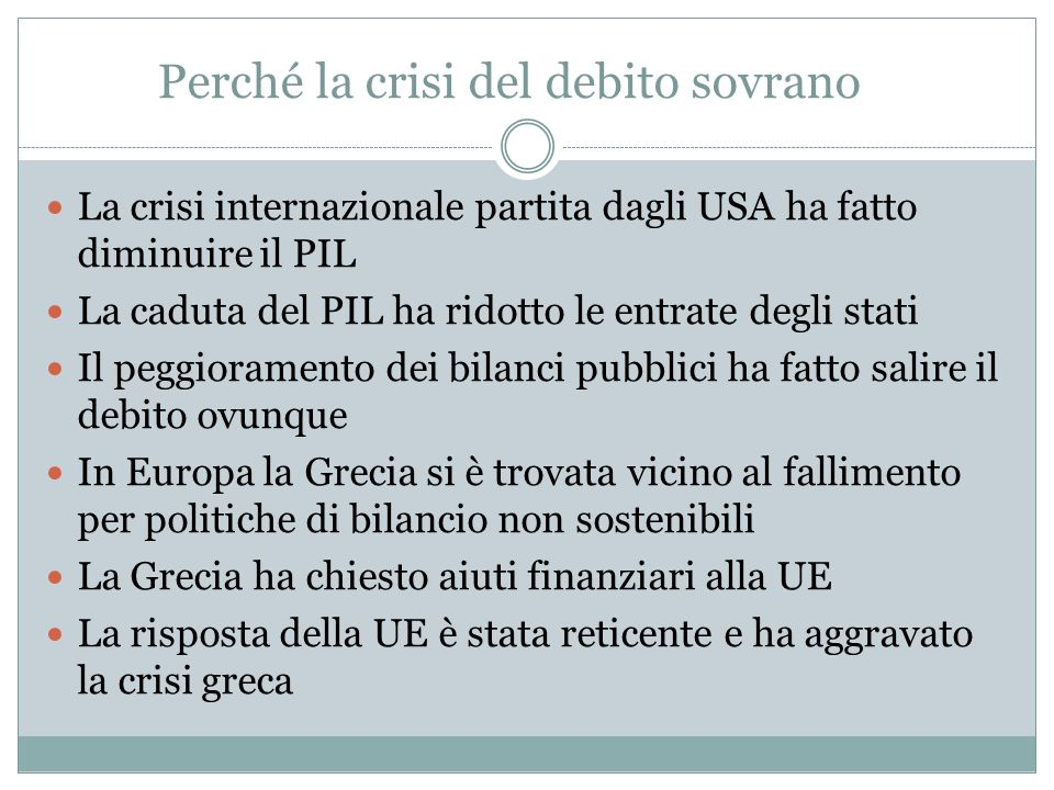 Perché la crisi del debito sovrano La crisi internazionale partita dagli USA ha fatto diminuire il PIL La caduta del PIL ha ridotto le entrate degli stati Il peggioramento dei bilanci pubblici ha fatto salire il debito ovunque In Europa la Grecia si è trovata vicino al fallimento per politiche di bilancio non sostenibili La Grecia ha chiesto aiuti finanziari alla UE La risposta della UE è stata reticente e ha aggravato la crisi greca