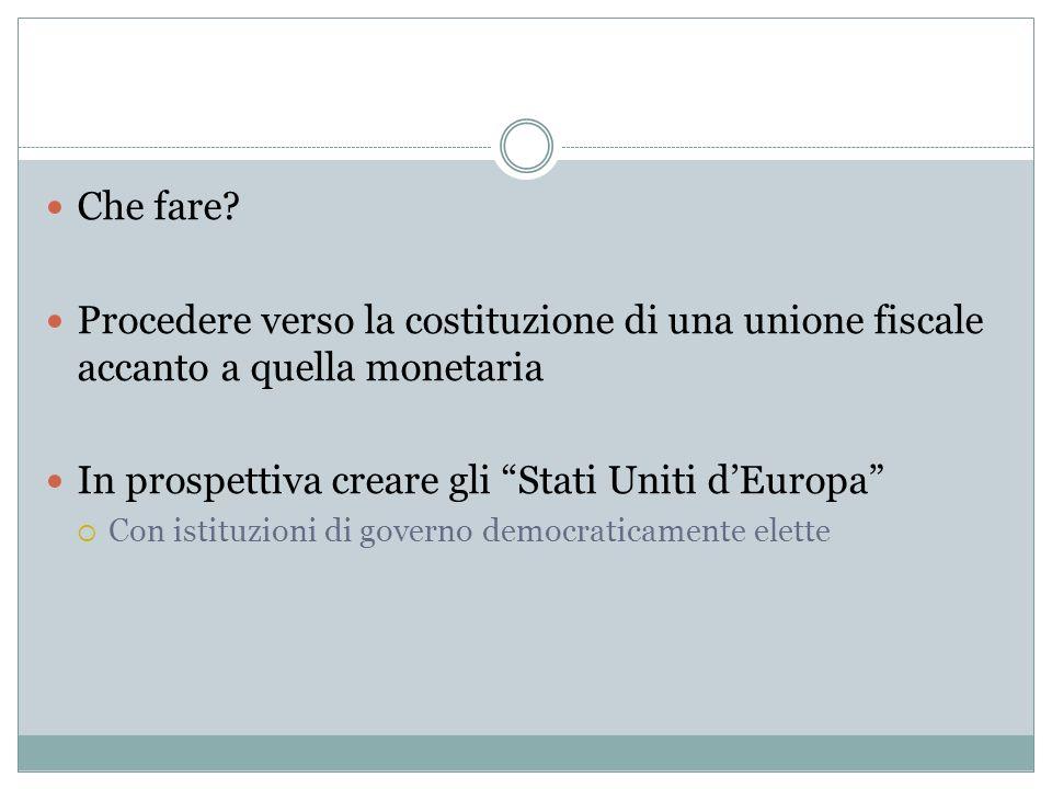 Che fare? Procedere verso la costituzione di una unione fiscale accanto a quella monetaria In prospettiva creare gli Stati Uniti dEuropa Con istituzio