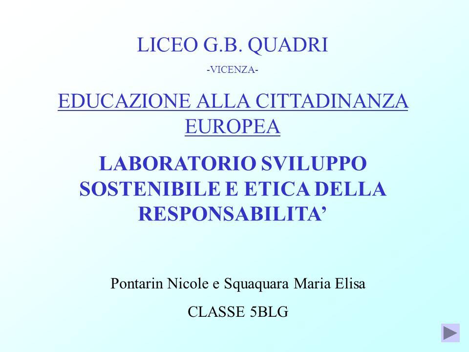LICEO G.B. QUADRI -VICENZA- EDUCAZIONE ALLA CITTADINANZA EUROPEA LABORATORIO SVILUPPO SOSTENIBILE E ETICA DELLA RESPONSABILITA Pontarin Nicole e Squaq