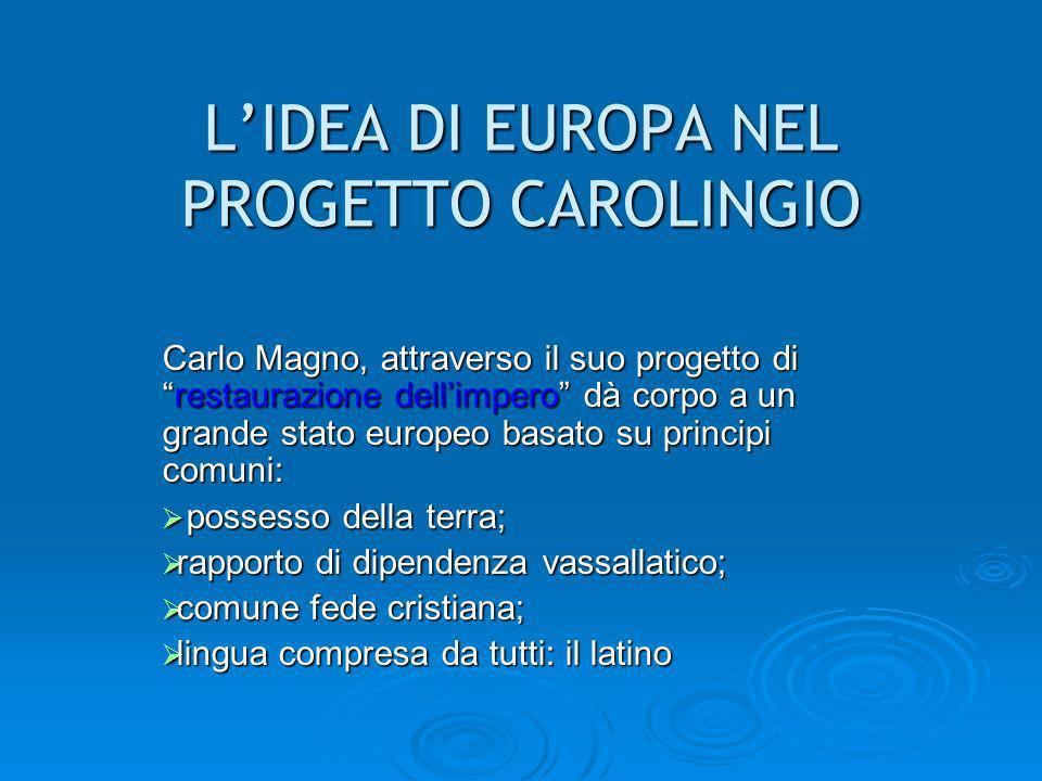 LIDEA DI EUROPA NEL PROGETTO CAROLINGIO Carlo Magno, attraverso il suo progetto direstaurazione dellimpero dà corpo a un grande stato europeo basato s