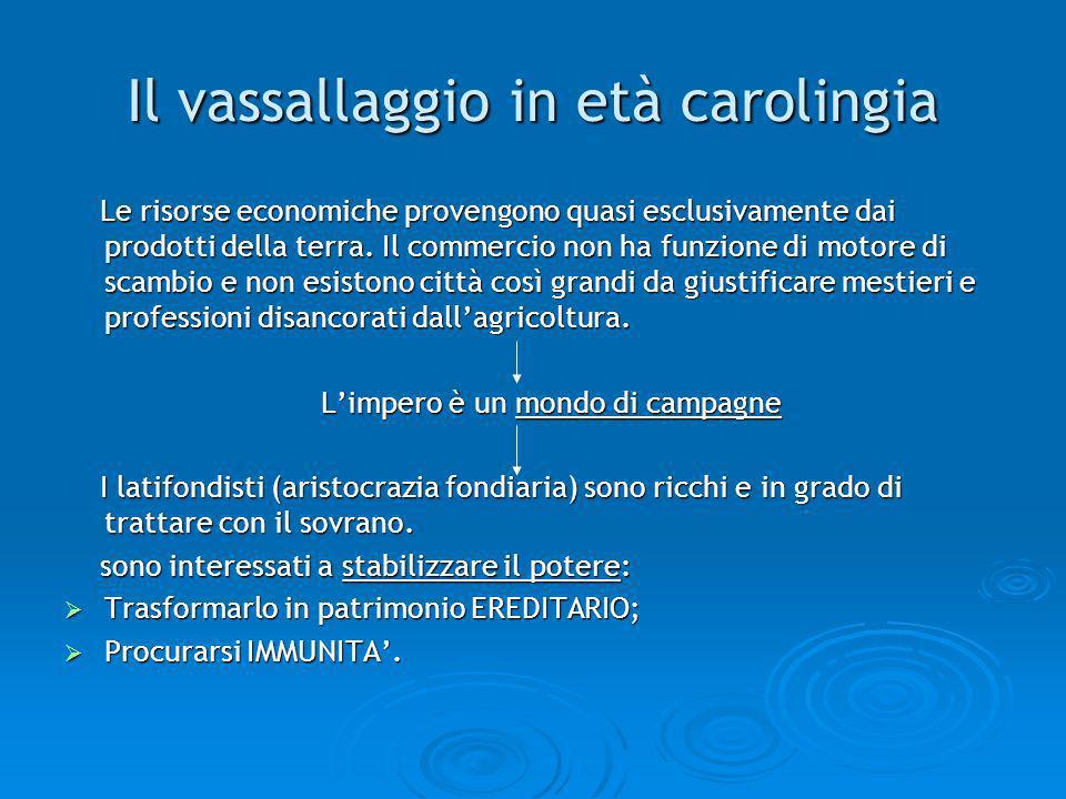 Il vassallaggio in età carolingia Le risorse economiche provengono quasi esclusivamente dai prodotti della terra. Il commercio non ha funzione di moto