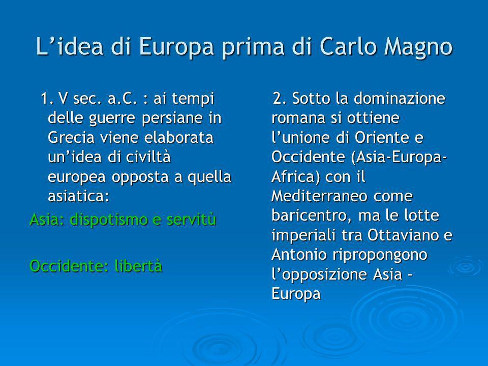 Lidea di Europa prima di Carlo Magno 1. V sec. a.C. : ai tempi delle guerre persiane in Grecia viene elaborata unidea di civiltà europea opposta a que