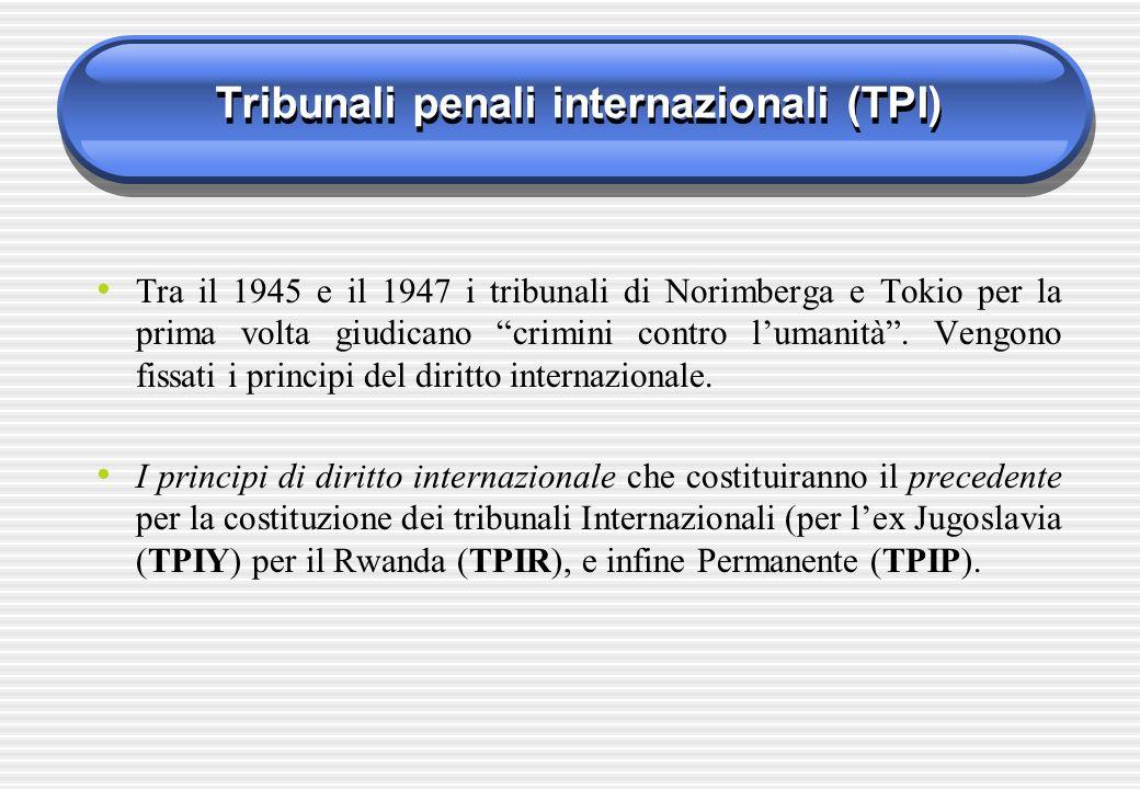 Tribunali penali internazionali (TPI) Tra il 1945 e il 1947 i tribunali di Norimberga e Tokio per la prima volta giudicano crimini contro lumanità. Ve