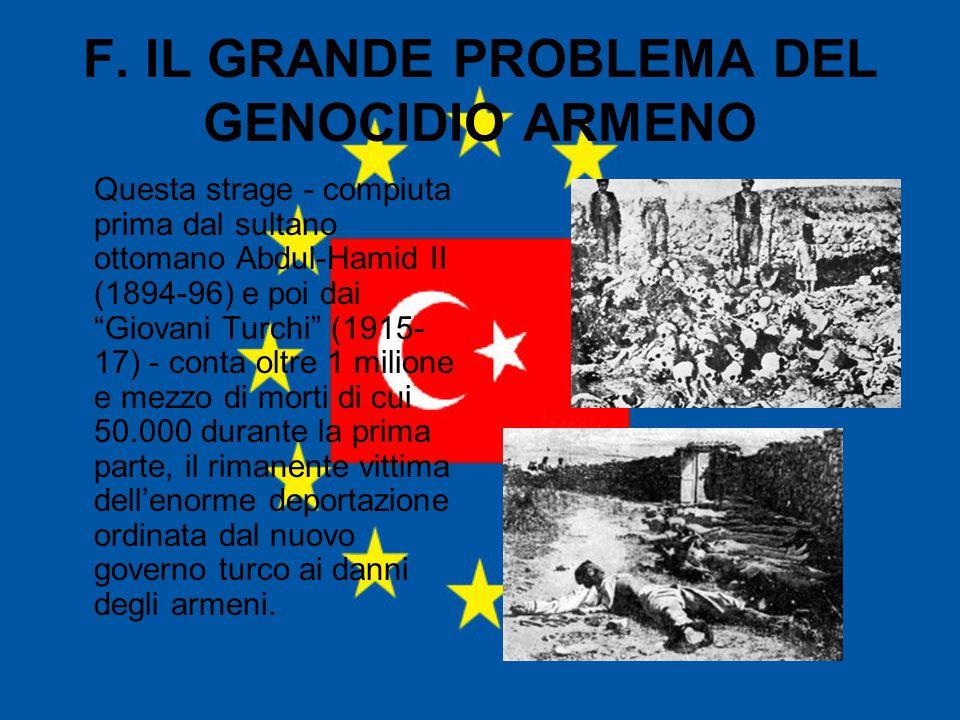 F. IL GRANDE PROBLEMA DEL GENOCIDIO ARMENO Questa strage - compiuta prima dal sultano ottomano Abdul-Hamid II (1894-96) e poi dai Giovani Turchi (1915